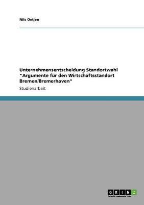 Unternehmensentscheidung Standortwahl Argumente Fur Den Wirtschaftsstandort Bremen/Bremerhaven (Paperback)