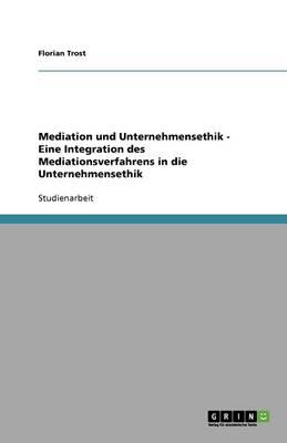 Mediation Und Unternehmensethik - Eine Integration Des Mediationsverfahrens in Die Unternehmensethik (Paperback)