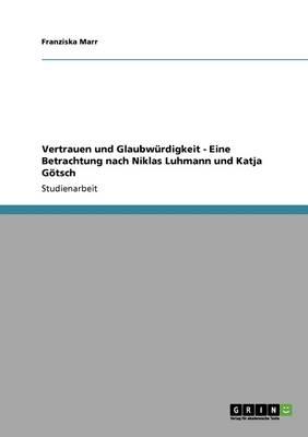 Vertrauen Und Glaubw rdigkeit - Eine Betrachtung Nach Niklas Luhmann Und Katja G tsch (Paperback)