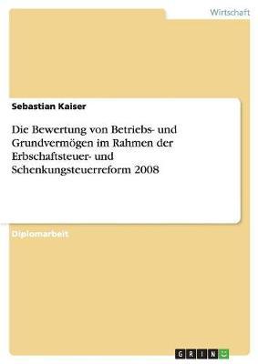 Die Bewertung Von Betriebs- Und Grundverm gen Im Rahmen Der Erbschaftsteuer- Und Schenkungsteuerreform 2008 (Paperback)