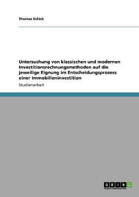 Untersuchung Von Klassischen Und Modernen Investitionsrechnungsmethoden Auf Die Jeweilige Eignung Im Entscheidungsprozess Einer Immobilieninvestition (Paperback)