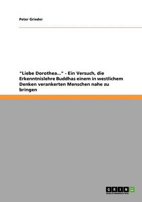 Liebe Dorothea... - Ein Versuch, Die Erkenntnislehre Buddhas Einem in Westlichem Denken Verankerten Menschen Nahe Zu Bringen (Paperback)