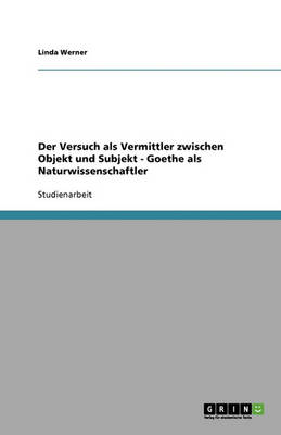 Der Versuch ALS Vermittler Zwischen Objekt Und Subjekt - Goethe ALS Naturwissenschaftler (Paperback)