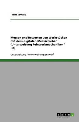 Messen Und Bewerten Von Werkstucken Mit Dem Digitalen Messschieber (Unterweisung Feinwerkmechaniker / -In) (Paperback)