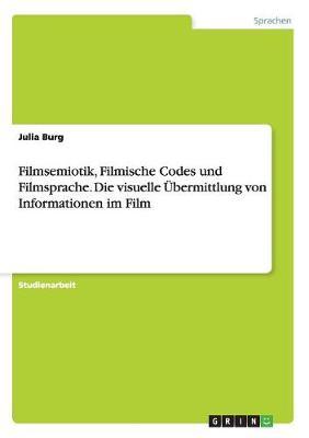 Filmsemiotik, Filmische Codes Und Filmsprache. Die Visuelle Ubermittlung Von Informationen Im Film (Paperback)