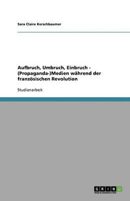 Aufbruch, Umbruch, Einbruch - (Propaganda-)Medien Wahrend Der Franzosischen Revolution (Paperback)