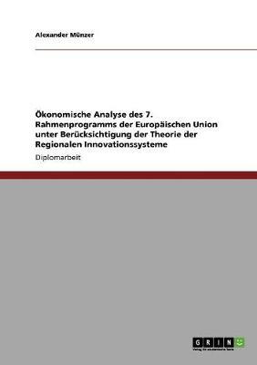 Okonomische Analyse Des 7. Rahmenprogramms Der Europaischen Union Unter Berucksichtigung Der Theorie Der Regionalen Innovationssysteme (Paperback)