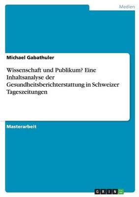 Wissenschaft Und Publikum? Eine Inhaltsanalyse Der Gesundheitsberichterstattung in Schweizer Tageszeitungen (Paperback)
