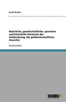 Naturliche, Gesellschaftliche, Spontane Und Kunstliche Elemente Der Geldordnung, Die Geldwirtschaftliche Anarchie (Paperback)