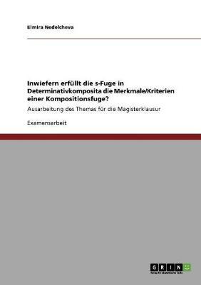Inwiefern Erfullt Die S-Fuge in Determinativkomposita Die Merkmale/Kriterien Einer Kompositionsfuge? (Paperback)