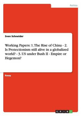 Working Papers: 1. the Rise of China - 2. Is Protectionism Still Alive in a Globalized World? - 3. Us Under Bush II - Empire or Hegemon? (Paperback)