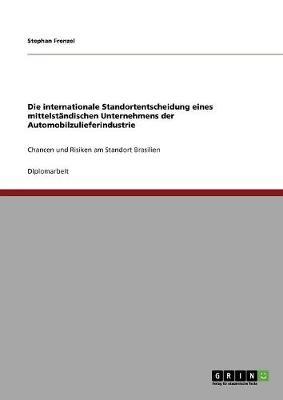 Die Internationale Standortentscheidung Eines Mittelstandischen Unternehmens Der Automobilzulieferindustrie (Paperback)