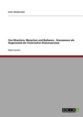 Von Monstern, Menschen Und Barbaren - Grenzwesen ALS Gegenstand Der Historischen Diskursanalyse (Paperback)