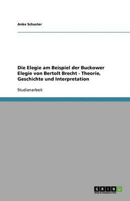 Die Elegie Am Beispiel Der Buckower Elegie Von Bertolt Brecht - Theorie, Geschichte Und Interpretation (Paperback)
