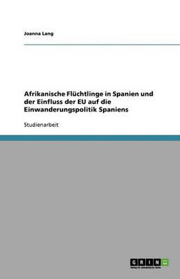 Afrikanische Fluchtlinge in Spanien Und Der Einfluss Der Eu Auf Die Einwanderungspolitik Spaniens (Paperback)