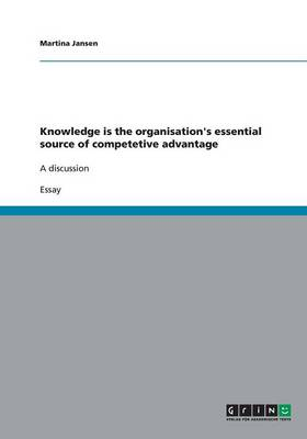 Knowledge Is the Organisation's Essential Source of Competetive Advantage (Paperback)