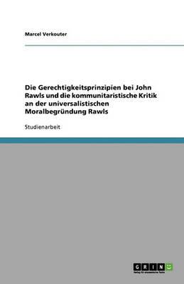 Die Gerechtigkeitsprinzipien Bei John Rawls Und Die Kommunitaristische Kritik an Der Universalistischen Moralbegrundung Rawls (Paperback)