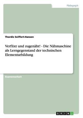 Verflixt Und Zugenaht! - Die Nahmaschine ALS Lerngegenstand Der Technischen Elementarbildung (Paperback)