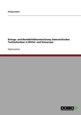 Ertrags- Und Rentabilitatsentwicklung Osterreichischer Tochterbanken in Mittel- Und Osteuropa (Paperback)