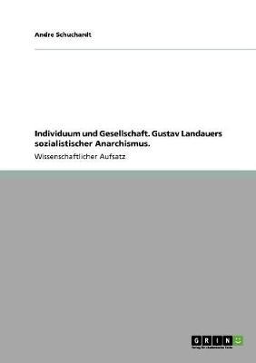 Individuum Und Gesellschaft. Gustav Landauers Sozialistischer Anarchismus. (Paperback)