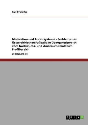 Motivation Und Anreizsysteme - Probleme Des sterreichischen Fu balls Im bergangsbereich Vom Nachwuchs- Und Amateurfu ball Zum Profibereich (Paperback)