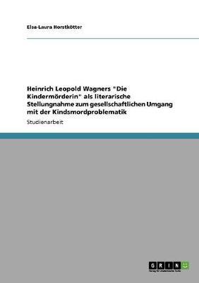 """Heinrich Leopold Wagners """"Die Kindermorderin"""" ALS Literarische Stellungnahme Zum Gesellschaftlichen Umgang Mit Der Kindsmordproblematik (Paperback)"""