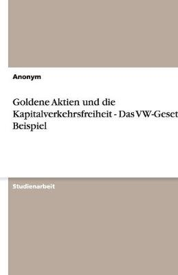 Goldene Aktien Und Die Kapitalverkehrsfreiheit - Das VW-Gesetz ALS Beispiel (Paperback)