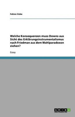 Welche Konsequenzen Muss Downs Aus Sicht Des Erklarungsinstrumentalismus Nach Friedman Aus Dem Wahlparadoxon Ziehen? (Paperback)