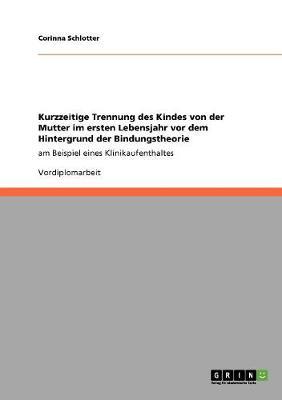 Kurzzeitige Trennung Des Kindes Von Der Mutter Im Ersten Lebensjahr VOR Dem Hintergrund Der Bindungstheorie (Paperback)
