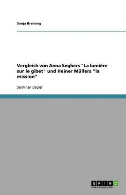 """Vergleich Von Anna Seghers """"La Lumiere Sur Le Gibet"""" Und Heiner Mullers """"La Mission"""" (Paperback)"""