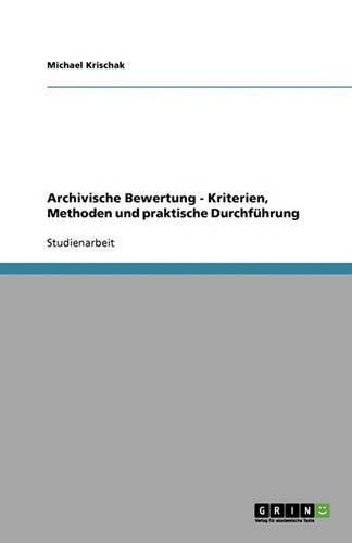 Archivische Bewertung - Kriterien, Methoden Und Praktische Durchfuhrung (Paperback)