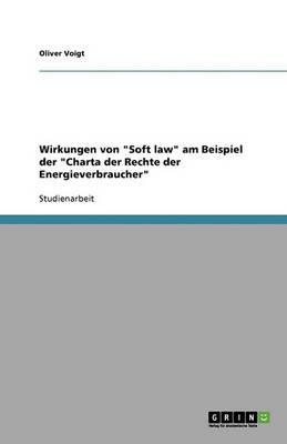 Wirkungen Von Soft Law Am Beispiel Der Charta Der Rechte Der Energieverbraucher (Paperback)