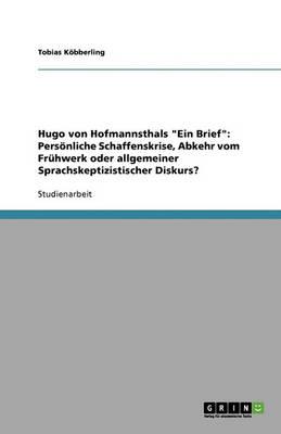 """Hugo Von Hofmannsthals """"Ein Brief"""": Personliche Schaffenskrise, Abkehr Vom Fruhwerk Oder Allgemeiner Sprachskeptizistischer Diskurs? (Paperback)"""
