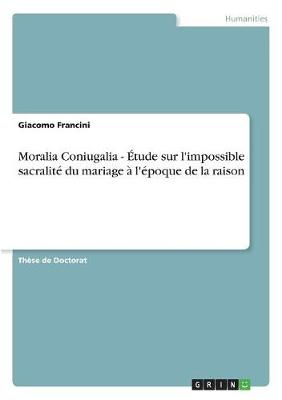 Moralia Coniugalia - Etude Sur L'Impossible Sacralite Du Mariage A L'Epoque de la Raison (Paperback)