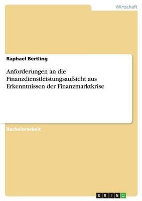 Anforderungen an Die Finanzdienstleistungsaufsicht Aus Erkenntnissen Der Finanzmarktkrise (Paperback)