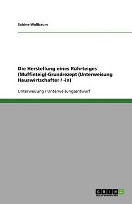 Die Herstellung Eines Ruhrteiges (Muffinteig)-Grundrezept (Unterweisung Hauswirtschafter / -In) (Paperback)