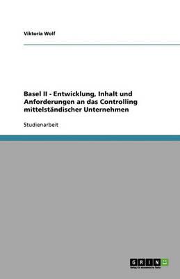 Basel II - Entwicklung, Inhalt Und Anforderungen an Das Controlling Mittelstandischer Unternehmen (Paperback)