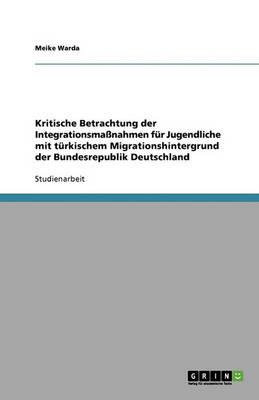 Kritische Betrachtung Der Integrationsmanahmen Fur Jugendliche Mit Turkischem Migrationshintergrund Der Bundesrepublik Deutschland (Paperback)
