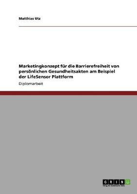 Marketingkonzept Fur Die Barrierefreiheit Von Personlichen Gesundheitsakten Am Beispiel Der Lifesensor Plattform (Paperback)
