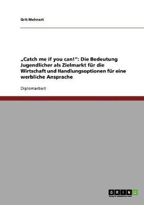 'Catch Me If You Can!': Die Bedeutung Jugendlicher ALS Zielmarkt Fur Die Wirtschaft Und Handlungsoptionen Fur Eine Werbliche Ansprache (Paperback)