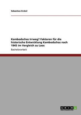 Kambodschas Irrweg? Faktoren Fur Die Historische Entwicklung Kambodschas Nach 1945 Im Vergleich Zu Laos (Paperback)