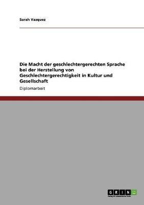 Die Macht Der Geschlechtergerechten Sprache Bei Der Herstellung Von Geschlechtergerechtigkeit in Kultur Und Gesellschaft (Paperback)