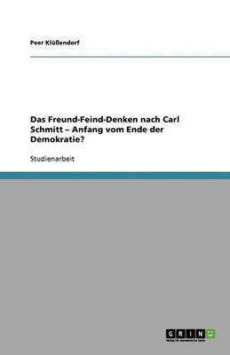 Das Freund-Feind-Denken Nach Carl Schmitt - Anfang Vom Ende Der Demokratie? (Paperback)
