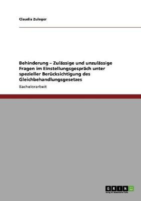 Behinderung - Zulassige Und Unzulassige Fragen Im Einstellungsgesprach Unter Spezieller Berucksichtigung Des Gleichbehandlungsgesetzes (Paperback)