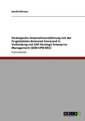 Strategische Unternehmensfuhrung Mit Der IV-Gestutzten Balanced Scorecard in Verbindung Mit SAP Strategic Enterprise Management (Sem-CPM-BSC) (Paperback)