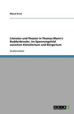 Literatur Und Theater in Thomas Mann's Buddenbrooks. Im Spannungsfeld Zwischen Kunstlertum Und Burgertum (Paperback)