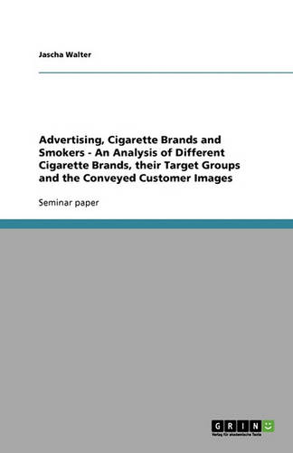 Advertising, Cigarette Brands and Smokers - An Analysis of Different Cigarette Brands, Their Target Groups and the Conveyed Customer Images (Paperback)