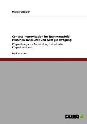 Contact Improvisation Im Spannungsfeld Zwischen Tanzkunst Und Alltagsbewegung (Paperback)