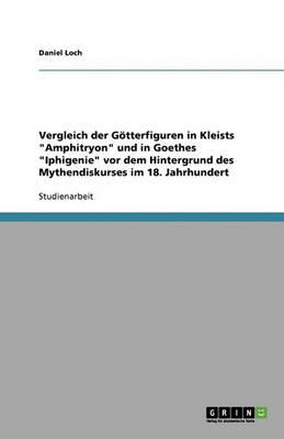 """Vergleich Der Gotterfiguren in Kleists """"Amphitryon"""" Und in Goethes """"Iphigenie"""" VOR Dem Hintergrund Des Mythendiskurses Im 18. Jahrhundert (Paperback)"""