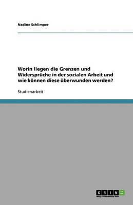 Worin Liegen Die Grenzen Und Widerspruche in Der Sozialen Arbeit Und Wie Koennen Diese uBerwunden Werden? (Paperback)